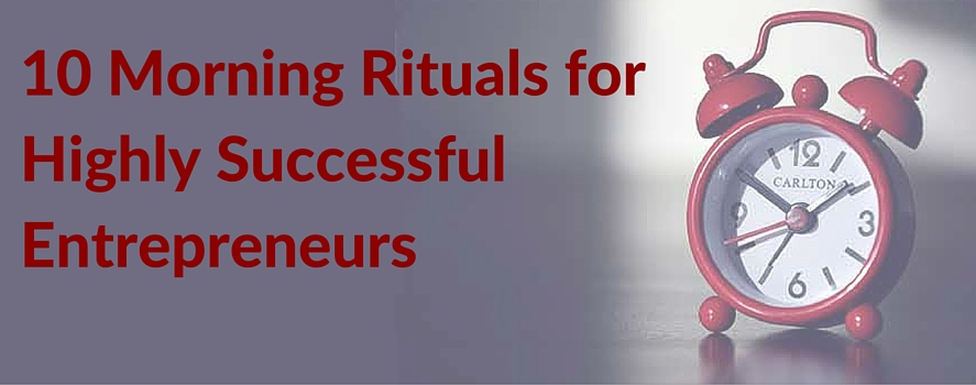 10 Morning Rituals forHighly Successful Entrepreneurs