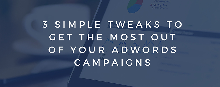 3 Simple Tweaks to Get the Most Out of Your AdWords Campaigns
