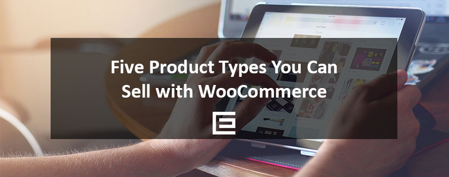 Five Product Types You Can Sell With WooCommerce - TheeDesign Ecommerce Design and Marketing
