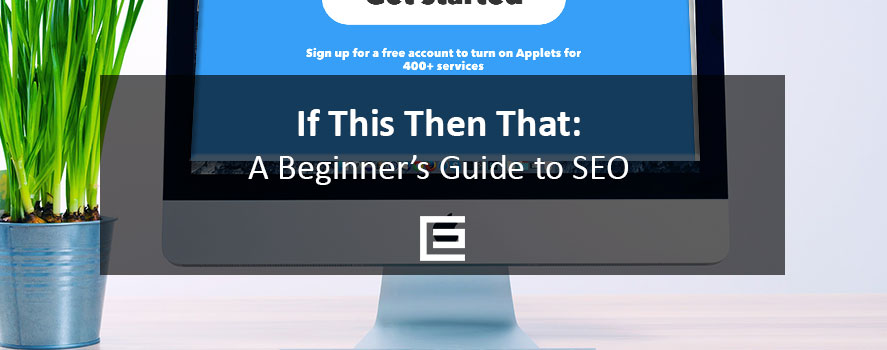If This Then That - A Beginner's Guide to SEO - TheeDesign Digital Marketing