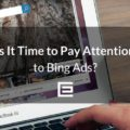 Is it Time to Pay Attention to Bing Ads-