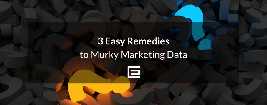 3 Easy Remedies to Murky Marketing Data